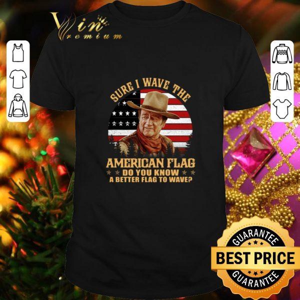 Awesome John Wayne Sure i wave the American flag do you know a better shirt