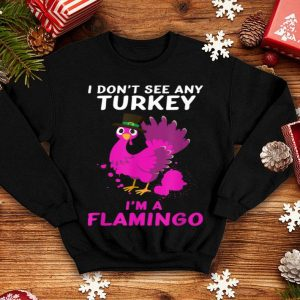 Awesome I Don't See Any Turkey I'm A Flamingo In Disguise shirt