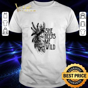 Best Lion She keeps me wild shirt