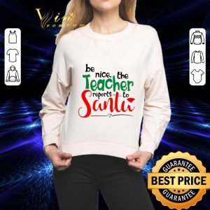 Premium be nice the teacher reports to Santa shirt