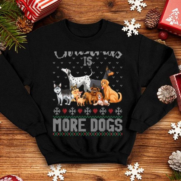 Pretty I Want For Christmas Is More Dogs Ugly Xmas Sweater Gift shirt