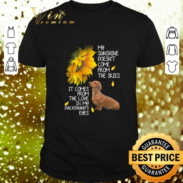 Premium Dachshund my sunshine doesn't come from the skies it comes sunflower shirt