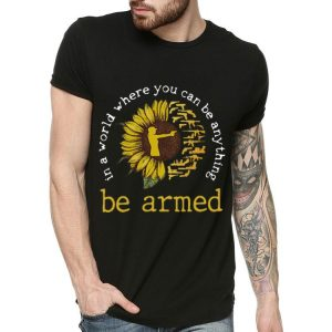 Sunflower In A World Where You Can Be Anything Be Armed shirt