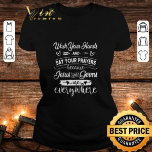 Premium Wash Your Hands And Say Your Prayers Jesus Is Everywhere shirt