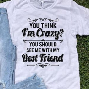 You think im crazy you should see me with my best friend shirt