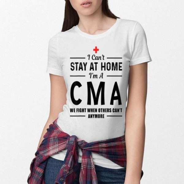 I Can't Stay At Home I'm A CMA We Fight When Others shirt