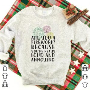 Are you a firework because you're really loud and annoying shirt