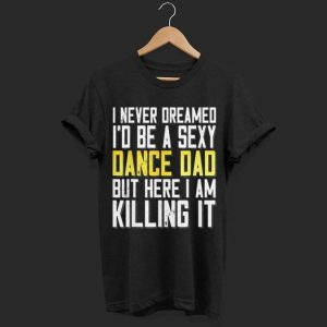 I Never Dreamed I'd Be a Sexy Dance Dad Killing It shirt
