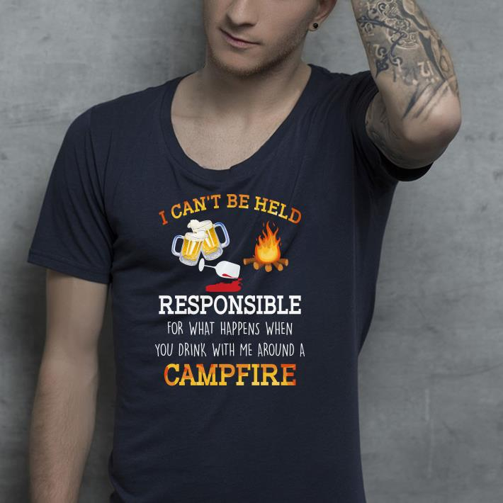 I can t be held responsible for what happen when you drink campfire shirt 4 - I can't be held responsible for what happen when you drink campfire shirt