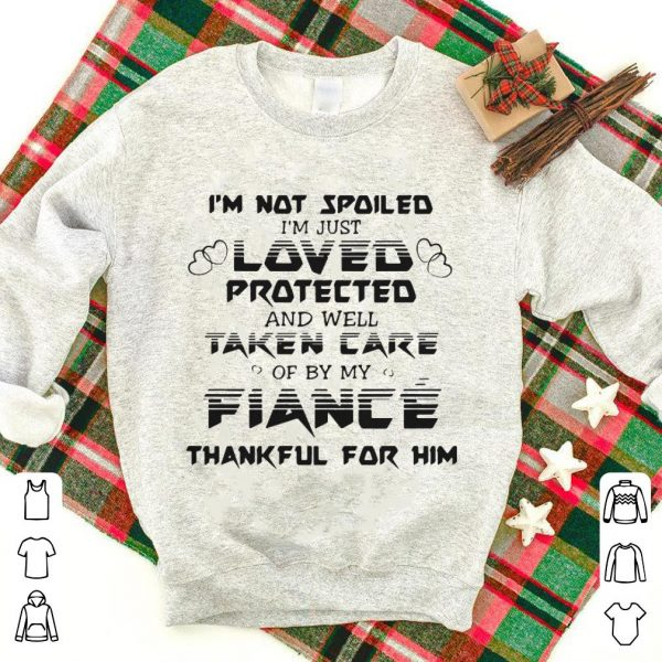 I'm not spoiled I'm just loved protected and well taken care of by my fiance shirt
