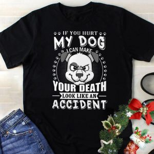 If you hurt my dog your death look like an shirt