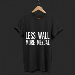 Less Wall More Mezcal Alcohol shirt
