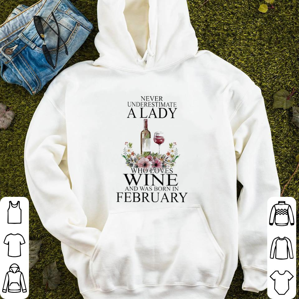 Never underestimate a lady who loves wine and was born in february shirt 4 - Never underestimate a lady who loves wine and was born in february shirt