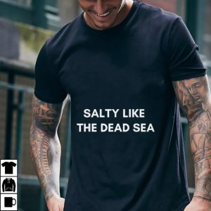 Salty Like The Dead Sea shirt