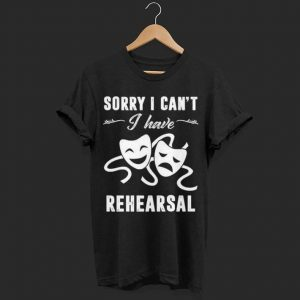 Sorry I Can't I Have Rehearsal Theater shirt