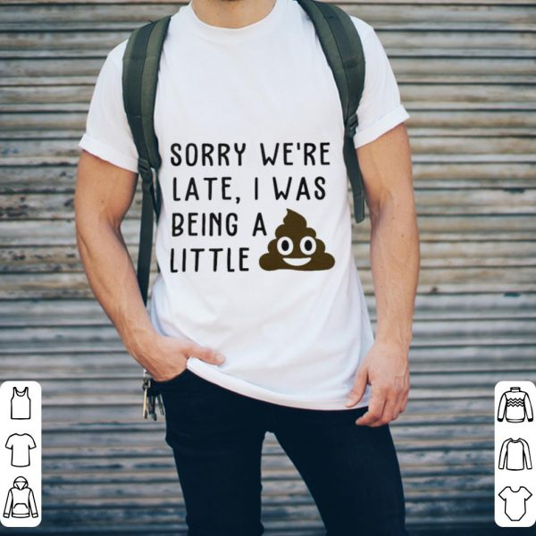 Sorry we're late I was being a little shit shirt