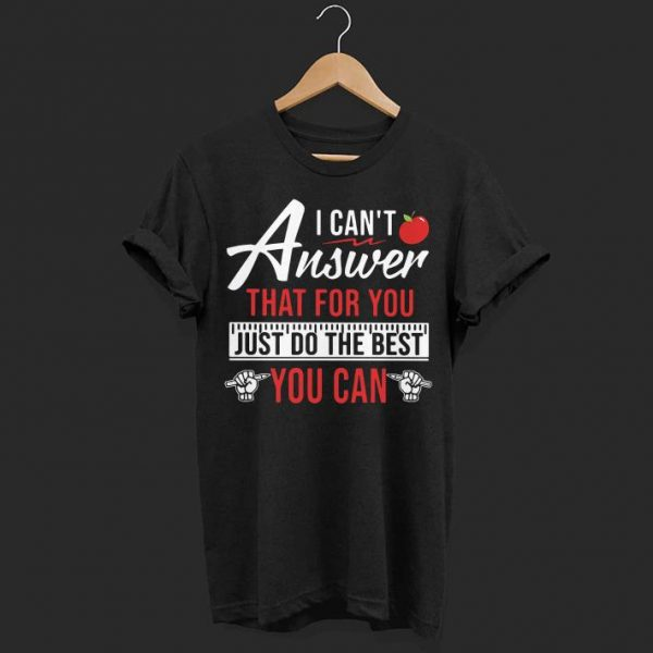 Teacher I can't answer that for you just do the best you can shirt