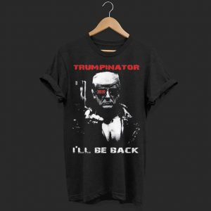 Trumpinator 2020 I'll Be Back Support Trump shirt