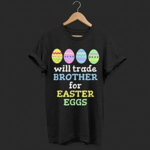Will Trade Brother For Easter Eggs shirt