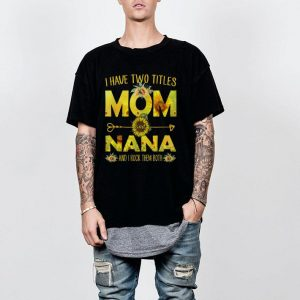 I Have Two Titles Mom And Nana shirt