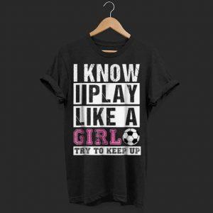 I Know I Play Like A Girl Soccer shirt