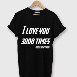 I Love You 3000 Times Iron man Best Dad Ever shirt