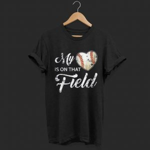 My Heart Is On That Field Baseball shirt
