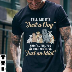 Tell me it's just a Dog and I'll tell you that you're just a Idiot shirt