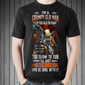 I Am A Grumpy Old Man I Am Too Old To Fight shirt