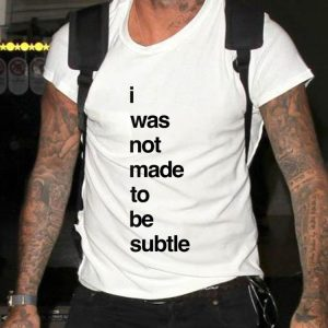 I Was Not made To Be Subtle shirt