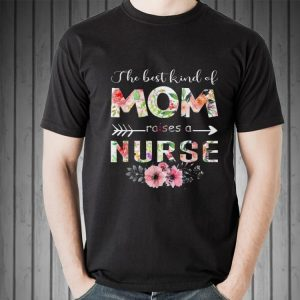 The Best Kind Of Mom Raises A Nurse Flower shirt
