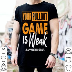 Your Pullout Game is Weak Happy Father Day shirt