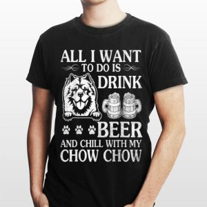 All I Want To Do Is Drink Beer Chill With My Chow Chow Dog shirt
