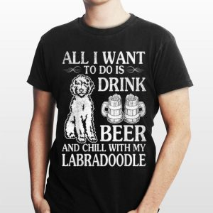 All I Want To Do Is Drink Beer Chill With My Labradoodle shirt