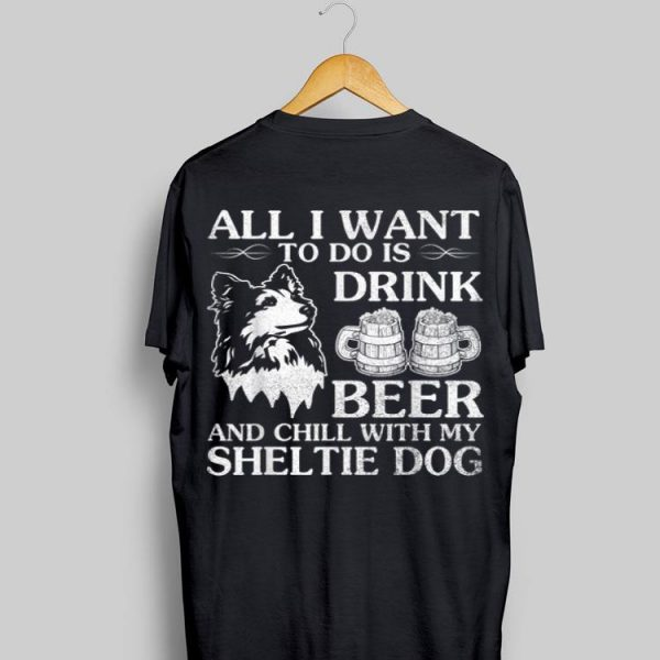All I Want To Do Is Drink Beer Chill With My Sheltie shirt