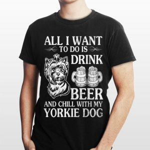 All I Want To Do Is Drink Beer Chill With My Yorkie shirt