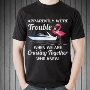 Awesome Apparently We're Trouble When We Are Cruising Together Boat Flamingo shirt