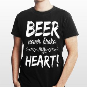 Beer Never Broke My Heart s For Women Men shirt