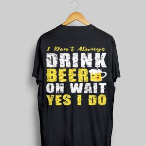 I Dont Always Drink Beer Oh Wait Yes I Do Menswear shirt