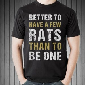 Original Better To Have A Few Rats Than To Be One shirt