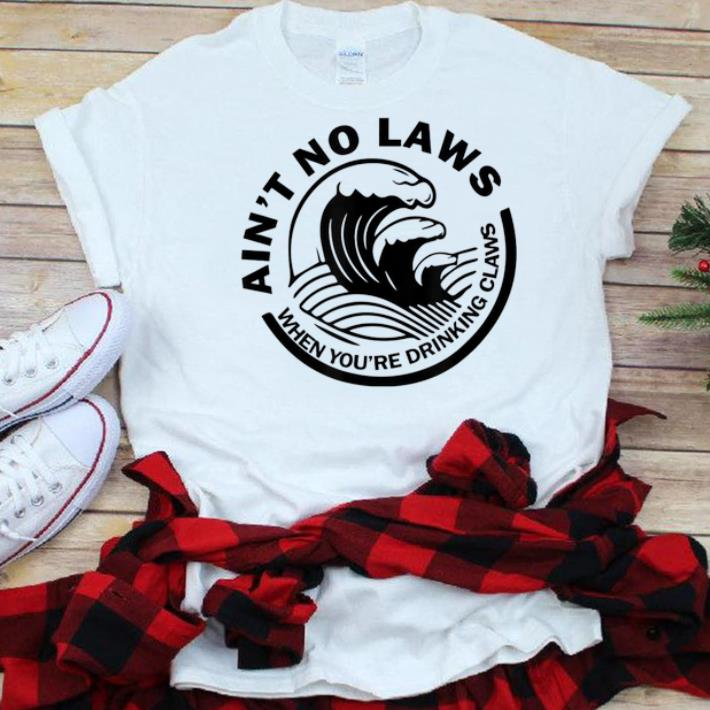 The best trend Ain t No Laws When You re Drinking Claws shirt 1 - The best trend Ain't No Laws When You're Drinking Claws shirt