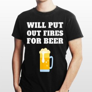 Will Put Out Fires For Beer Firefighter Fireman shirt