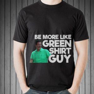 Awesome Be More Like Green Shirt Guy shirt