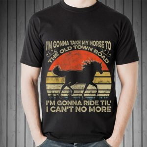 Awesome I'm Gonna Take My Horse To The Old Town Road I'm Gonna Ride Til I Can't No More Vintage shirt