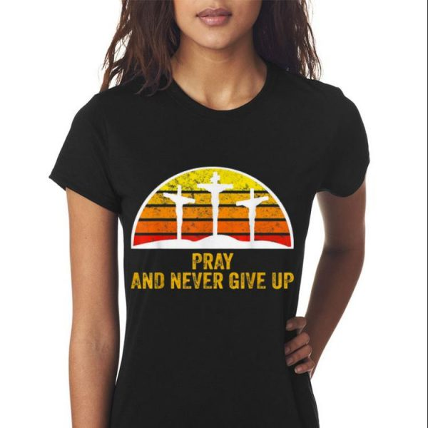 Awesome Pray and Never Give Up Faith Christian Vintage shirt
