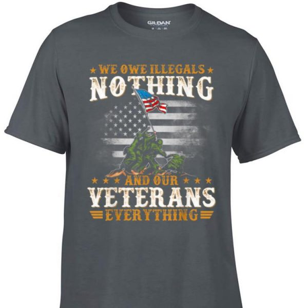 Awesome We Owe Illegals Nothing And Our Veterans Everything shirt
