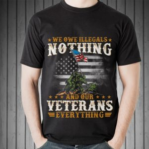 Awesome We Owe Illegals Nothing And Our Veterans Everything shirt 1