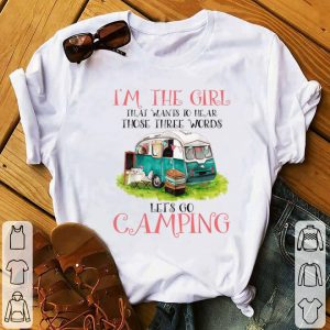 Funny I'm The Girl That Wants To Hear Three Words Let's Go Camping shirt