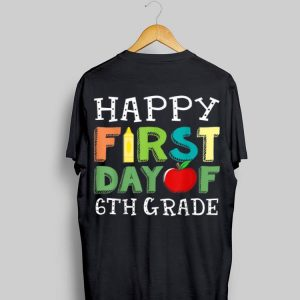 Happy First Day of 6th Grade T Back To School shirt