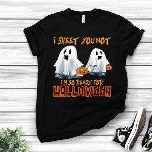 I Sheet You Not I'm So Ready For Halloween shirt